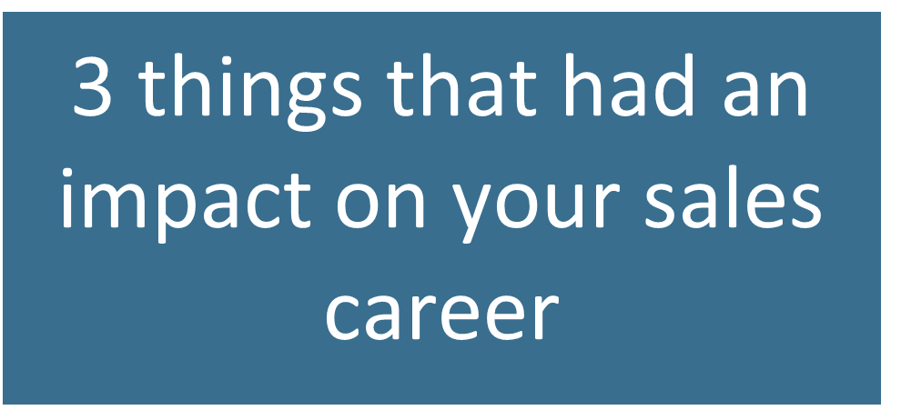 3 things that had an impact on your sales career
